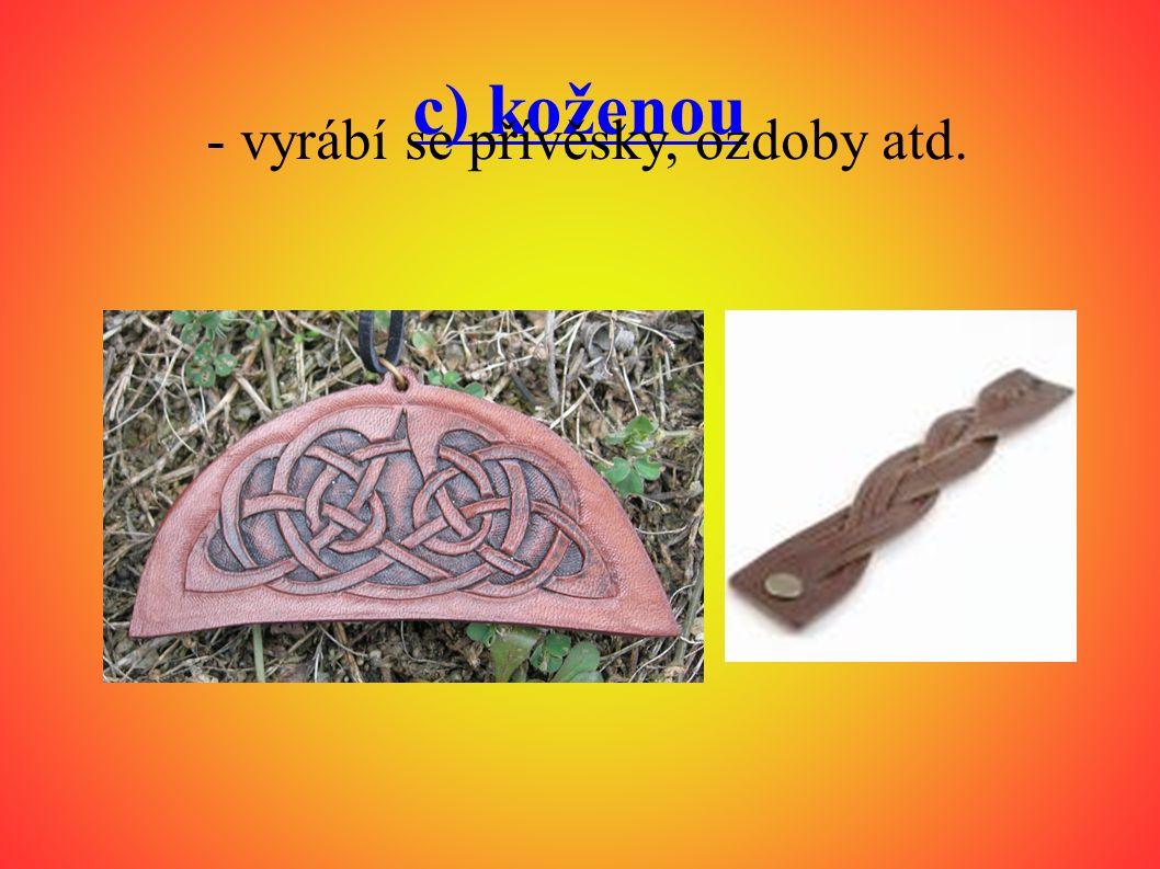 c) koženou - vyrábí se přívěsky, ozdoby atd.