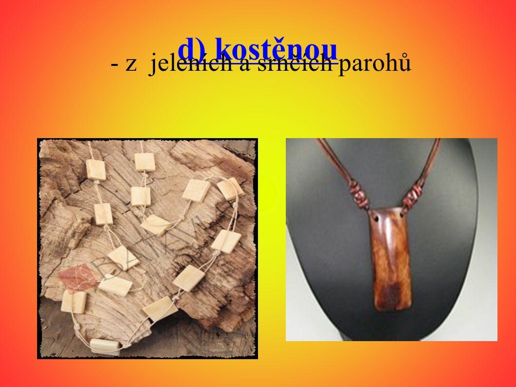 d) kostěnou - z jeleních a srnčích parohů