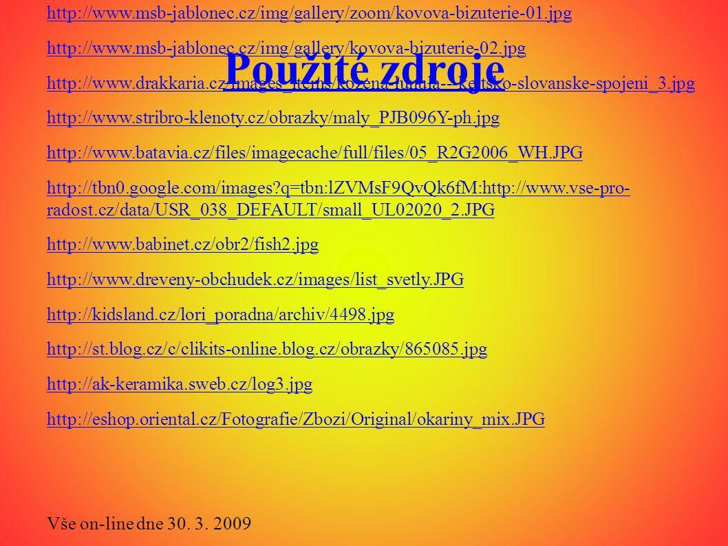 Použité zdroje http://www.euroregin.cz/firmy/sebera/12233_1202210327_R3421-00.JPG http://www.msb-jablonec.cz/img/gallery/zoom/kovova-bizuterie-01.jpg http://www.msb-jablonec.cz/img/gallery/kovova-bizuterie-02.jpg http://www.drakkaria.cz/images_items/kozena-lunula---keltsko-slovanske-spojeni_3.jpg http://www.stribro-klenoty.cz/obrazky/maly_PJB096Y-ph.jpg http://www.batavia.cz/files/imagecache/full/files/05_R2G2006_WH.JPG http://tbn0.google.com/images q=tbn:lZVMsF9QvQk6fM:http://www.vse-pro- radost.cz/data/USR_038_DEFAULT/small_UL02020_2.JPG http://www.babinet.cz/obr2/fish2.jpg http://www.dreveny-obchudek.cz/images/list_svetly.JPG http://kidsland.cz/lori_poradna/archiv/4498.jpg http://st.blog.cz/c/clikits-online.blog.cz/obrazky/865085.jpg http://ak-keramika.sweb.cz/log3.jpg http://eshop.oriental.cz/Fotografie/Zbozi/Original/okariny_mix.JPG Vše on-line dne 30.