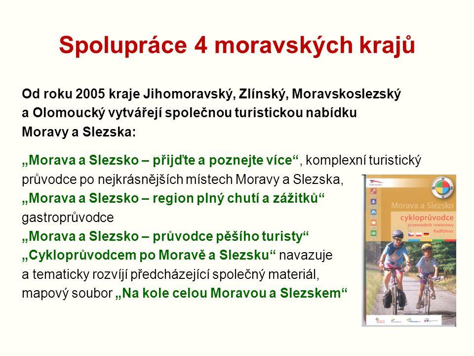 """Spolupráce 4 moravských krajů Od roku 2005 kraje Jihomoravský, Zlínský, Moravskoslezský a Olomoucký vytvářejí společnou turistickou nabídku Moravy a Slezska: """"Morava a Slezsko – přijďte a poznejte více , komplexní turistický průvodce po nejkrásnějších místech Moravy a Slezska, """"Morava a Slezsko – region plný chutí a zážitků gastroprůvodce """"Morava a Slezsko – průvodce pěšího turisty """"Cykloprůvodcem po Moravě a Slezsku navazuje a tematicky rozvíjí předcházející společný materiál, mapový soubor """"Na kole celou Moravou a Slezskem"""