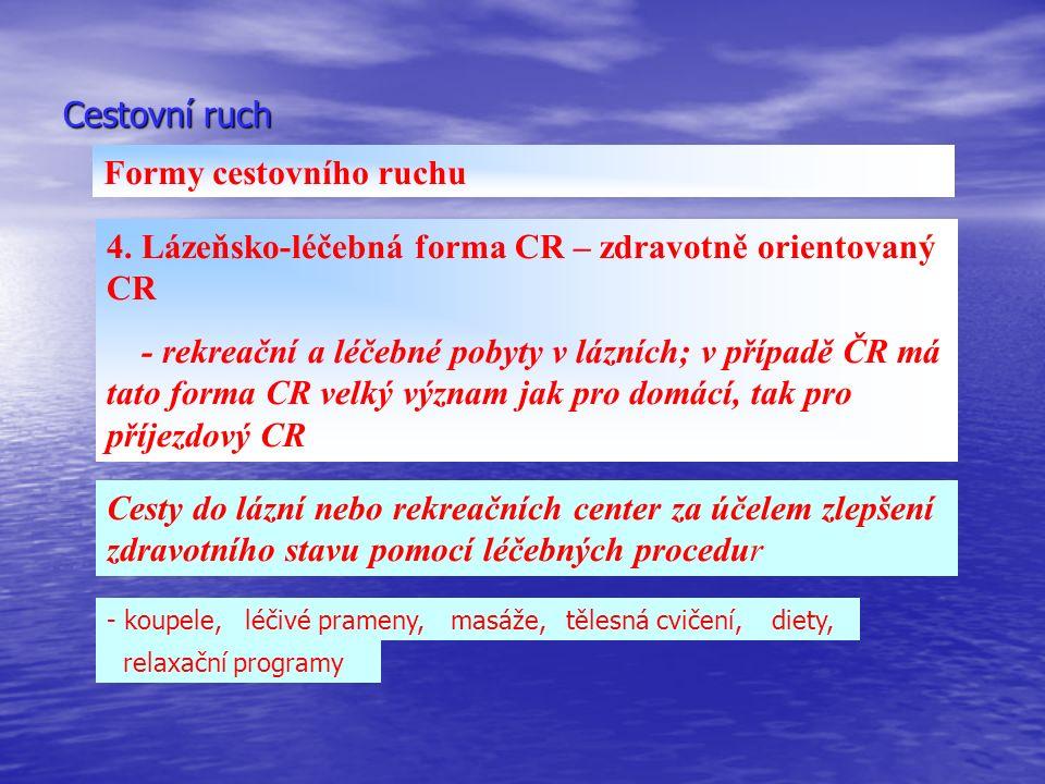 Cestovní ruch Formy cestovního ruchu 4. Lázeňsko-léčebná forma CR – zdravotně orientovaný CR - rekreační a léčebné pobyty v lázních; v případě ČR má t
