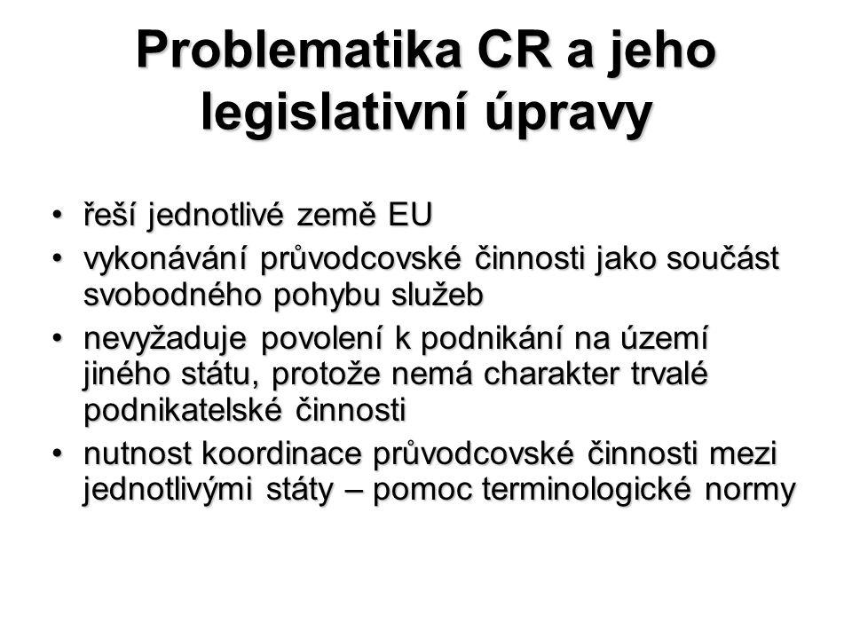 Problematika CR a jeho legislativní úpravy řeší jednotlivé země EUřeší jednotlivé země EU vykonávání průvodcovské činnosti jako součást svobodného pohybu služebvykonávání průvodcovské činnosti jako součást svobodného pohybu služeb nevyžaduje povolení k podnikání na území jiného státu, protože nemá charakter trvalé podnikatelské činnostinevyžaduje povolení k podnikání na území jiného státu, protože nemá charakter trvalé podnikatelské činnosti nutnost koordinace průvodcovské činnosti mezi jednotlivými státy – pomoc terminologické normynutnost koordinace průvodcovské činnosti mezi jednotlivými státy – pomoc terminologické normy