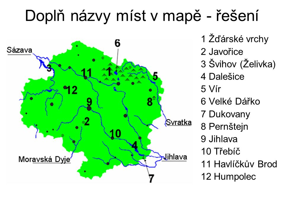 Doplň názvy míst v mapě - řešení 1 Žďárské vrchy 2 Javořice 3 Švihov (Želivka) 4 Dalešice 5 Vír 6 Velké Dářko 7 Dukovany 8 Pernštejn 9 Jihlava 10 Třebíč 11 Havlíčkův Brod 12 Humpolec