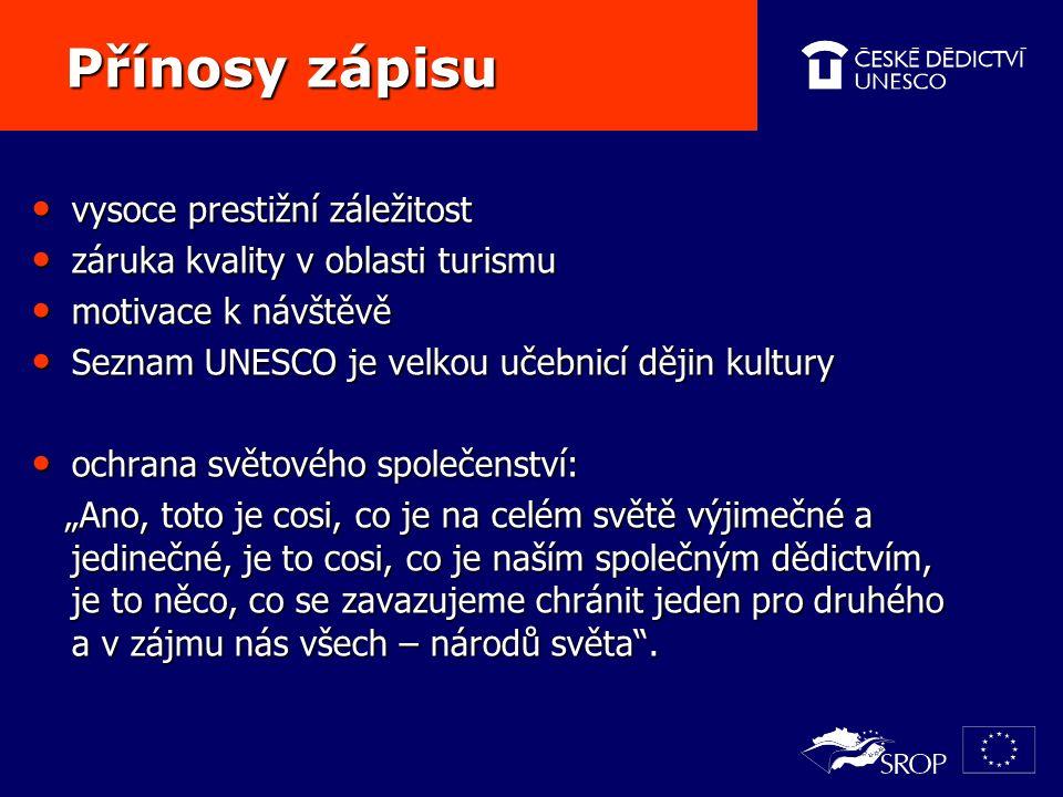 """Přínosy zápisu Přínosy zápisu vysoce prestižní záležitost vysoce prestižní záležitost záruka kvality v oblasti turismu záruka kvality v oblasti turismu motivace k návštěvě motivace k návštěvě Seznam UNESCO je velkou učebnicí dějin kultury Seznam UNESCO je velkou učebnicí dějin kultury ochrana světového společenství: ochrana světového společenství: """"Ano, toto je cosi, co je na celém světě výjimečné a jedinečné, je to cosi, co je naším společným dědictvím, je to něco, co se zavazujeme chránit jeden pro druhého a v zájmu nás všech – národů světa ."""