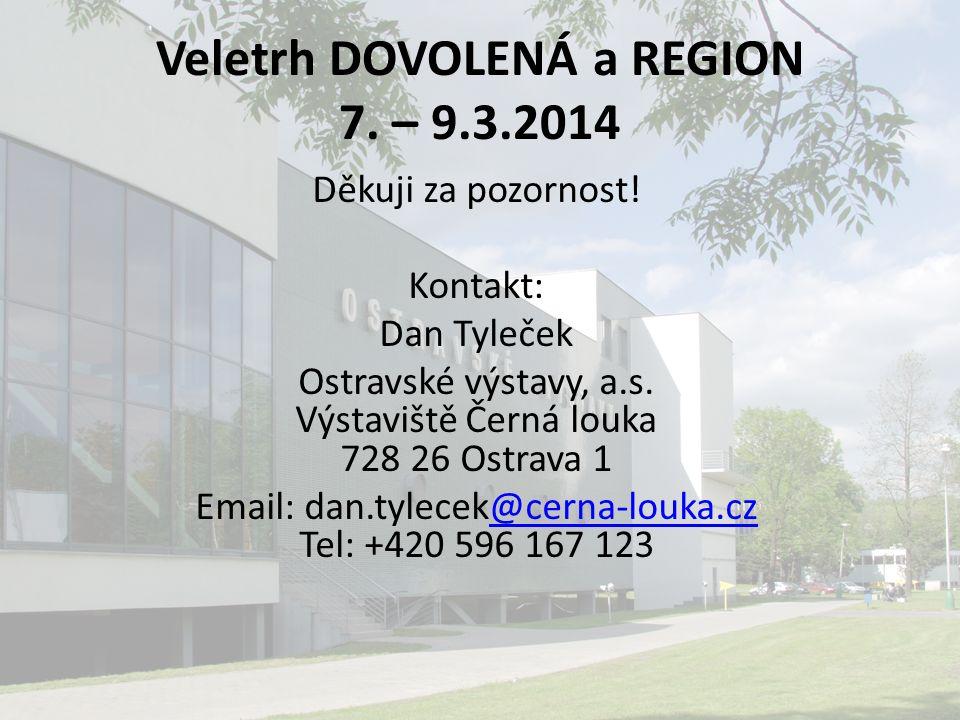 Veletrh DOVOLENÁ a REGION 7. – 9.3.2014 Děkuji za pozornost! Kontakt: Dan Tyleček Ostravské výstavy, a.s. Výstaviště Černá louka 728 26 Ostrava 1 Emai