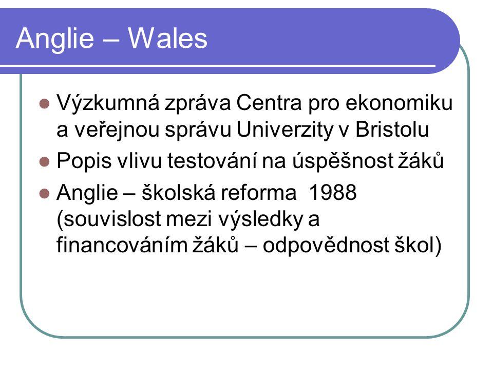 Anglie – Wales Výzkumná zpráva Centra pro ekonomiku a veřejnou správu Univerzity v Bristolu Popis vlivu testování na úspěšnost žáků Anglie – školská reforma 1988 (souvislost mezi výsledky a financováním žáků – odpovědnost škol)