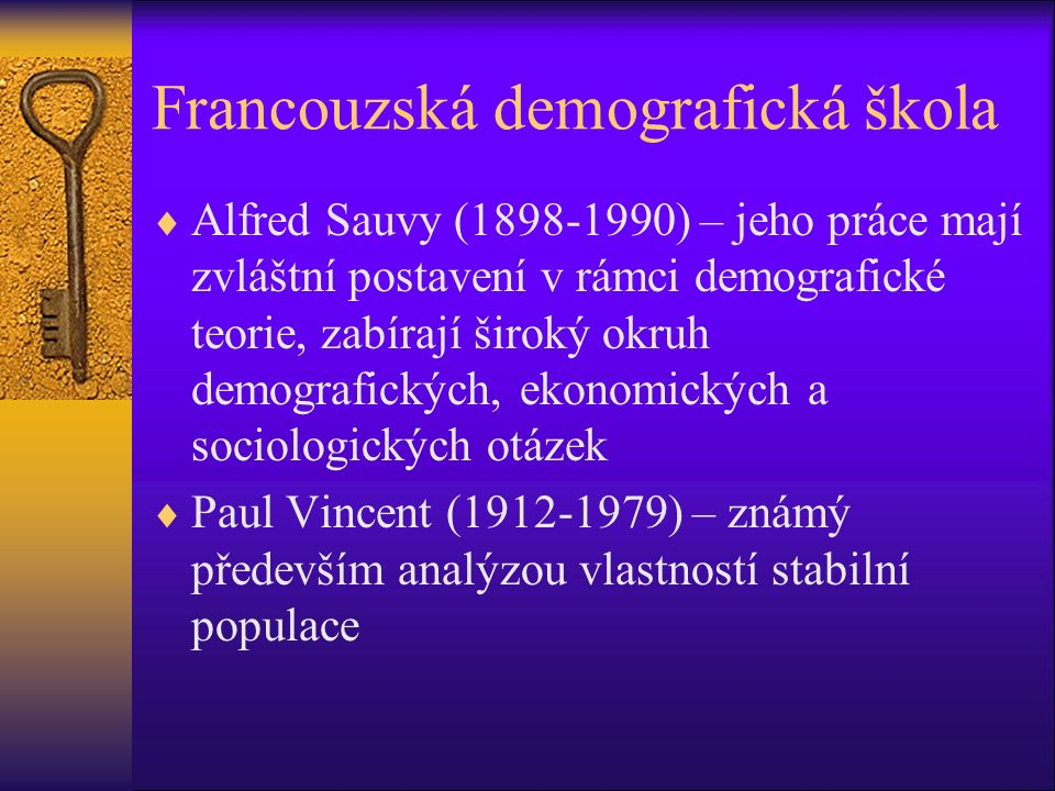 Francouzská demografická škola  Alfred Sauvy (1898-1990) – jeho práce mají zvláštní postavení v rámci demografické teorie, zabírají široký okruh demografických, ekonomických a sociologických otázek  Paul Vincent (1912-1979) – známý především analýzou vlastností stabilní populace