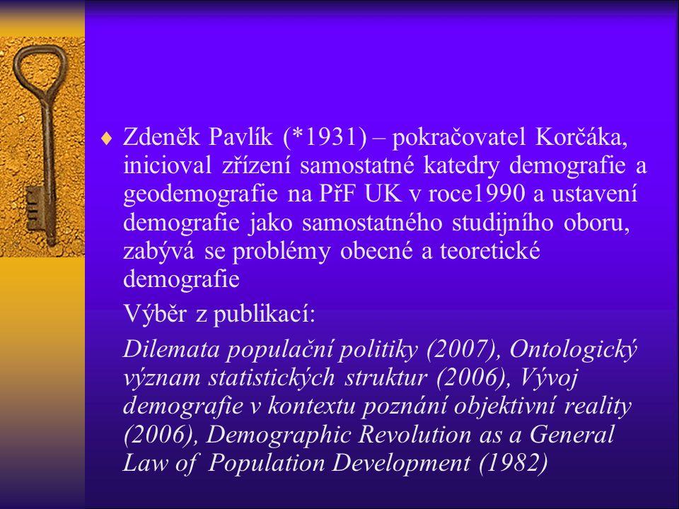  Zdeněk Pavlík (*1931) – pokračovatel Korčáka, inicioval zřízení samostatné katedry demografie a geodemografie na PřF UK v roce1990 a ustavení demografie jako samostatného studijního oboru, zabývá se problémy obecné a teoretické demografie Výběr z publikací: Dilemata populační politiky (2007), Ontologický význam statistických struktur (2006), Vývoj demografie v kontextu poznání objektivní reality (2006), Demographic Revolution as a General Law of Population Development (1982)