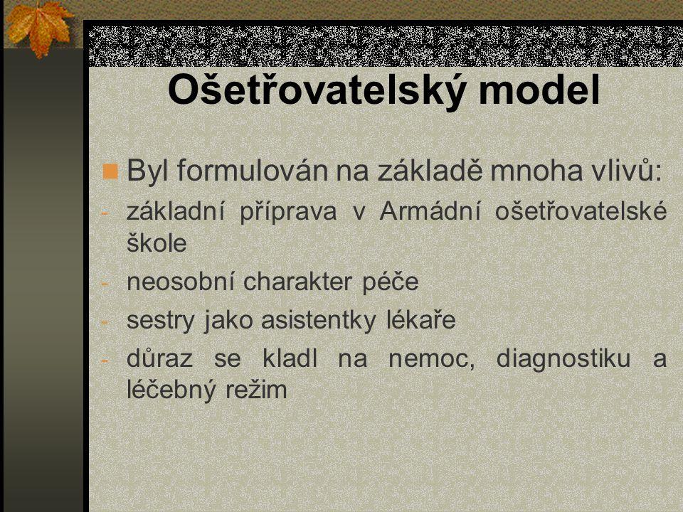 Ošetřovatelský model Byl formulován na základě mnoha vlivů: - základní příprava v Armádní ošetřovatelské škole - neosobní charakter péče - sestry jako