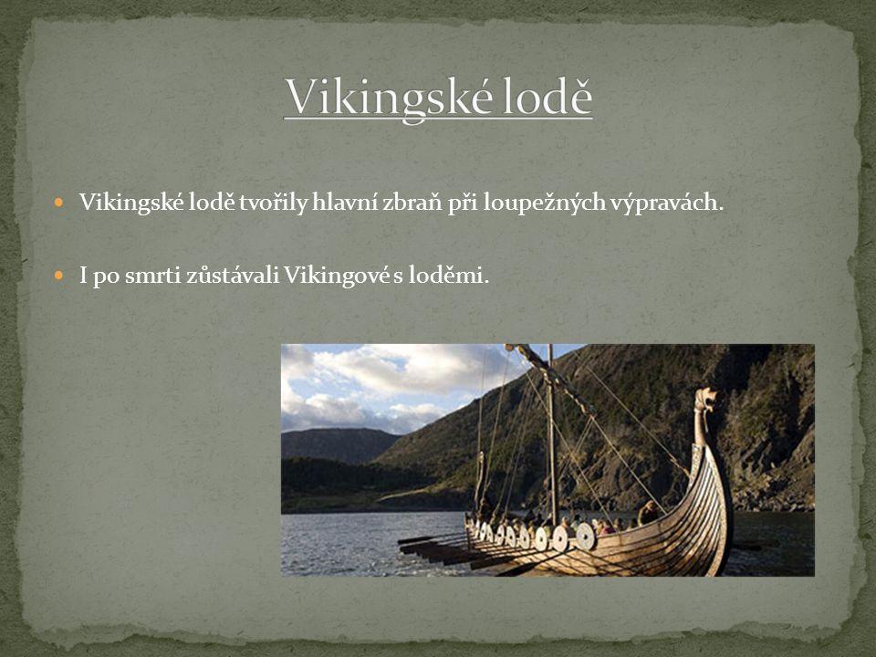 Vikingské lodě tvořily hlavní zbraň při loupežných výpravách. I po smrti zůstávali Vikingové s loděmi.