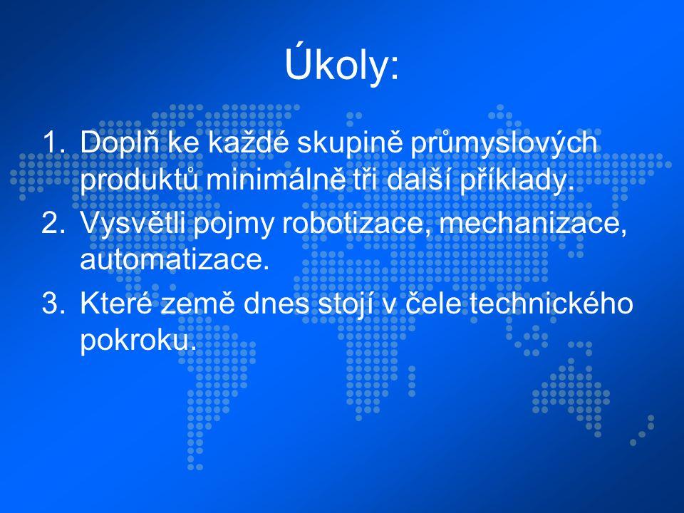 Úkoly: 1.Doplň ke každé skupině průmyslových produktů minimálně tři další příklady. 2.Vysvětli pojmy robotizace, mechanizace, automatizace. 3.Které ze