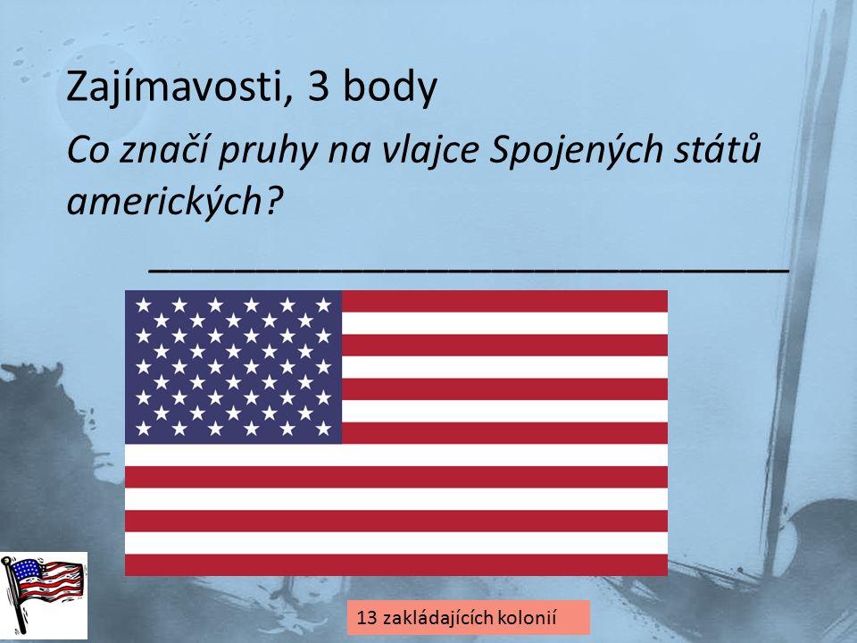 Zajímavosti, 3 body Co značí pruhy na vlajce Spojených států amerických? ______________________________ 13 zakládajících kolonií