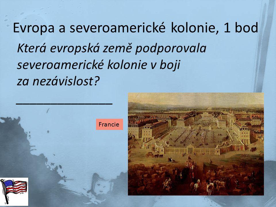 Evropa a severoamerické kolonie, 1 bod Která evropská země podporovala severoamerické kolonie v boji za nezávislost? ______________ Francie