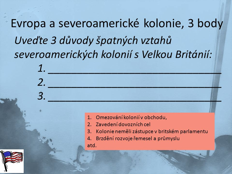 Evropa a severoamerické kolonie, 3 body Uveďte 3 důvody špatných vztahů severoamerických kolonií s Velkou Británií: 1. ______________________________