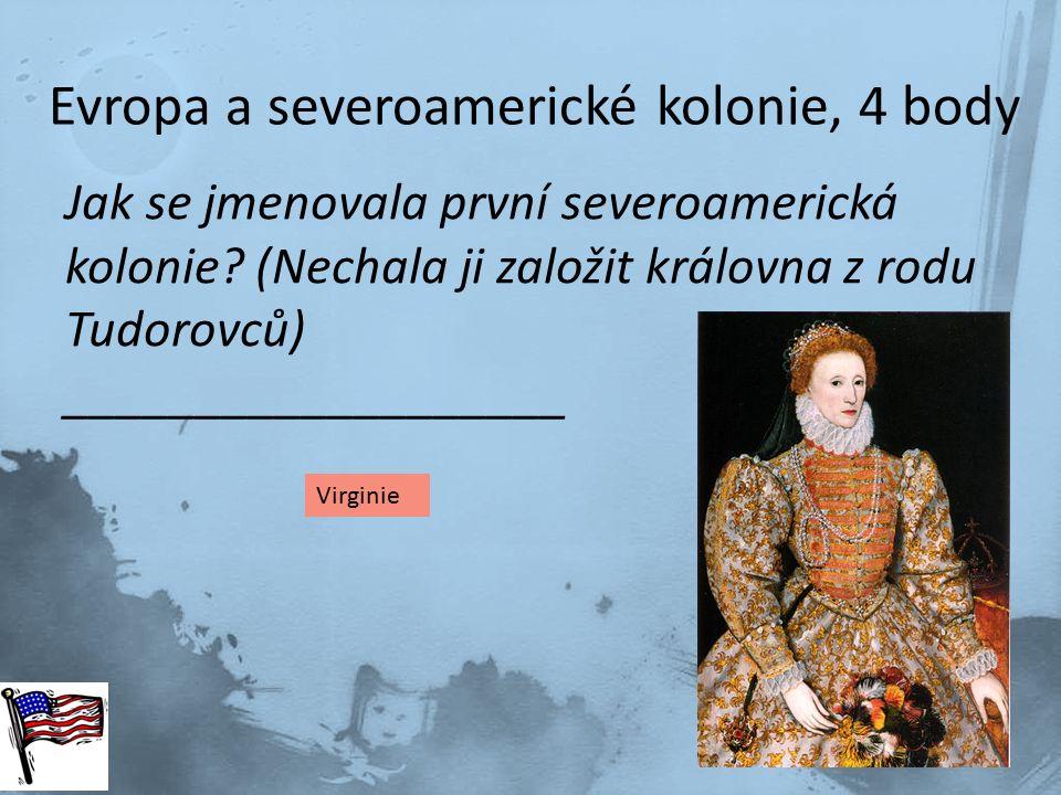 Evropa a severoamerické kolonie, 4 body Jak se jmenovala první severoamerická kolonie? (Nechala ji založit královna z rodu Tudorovců) ________________