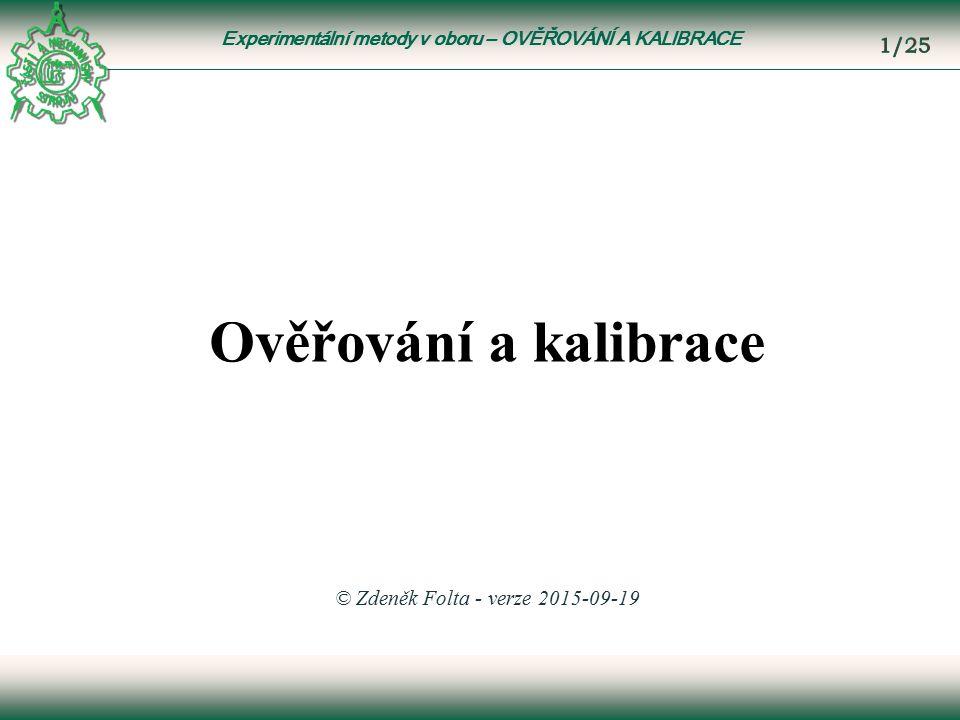 Experimentální metody v oboru – OVĚŘOVÁNÍ A KALIBRACE Ověřování a kalibrace © Zdeněk Folta - verze 2015-09-19
