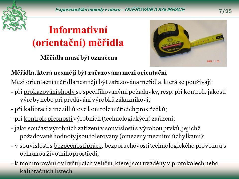 Experimentální metody v oboru – OVĚŘOVÁNÍ A KALIBRACE Informativní (orientační) měřidla Měřidla, která nesmějí být zařazována mezi orientační Mezi orientační měřidla nesmějí být zařazována měřidla, která se používají: - při prokazování shody se specifikovanými požadavky, resp.