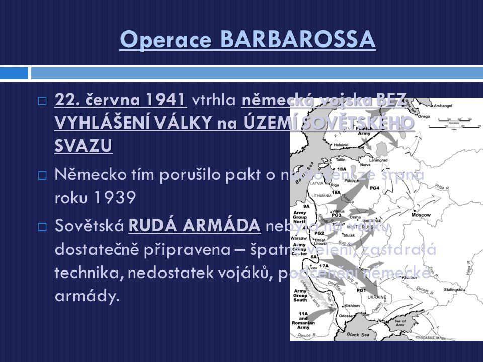 Operace BARBAROSSA  22. června 1941německá vojska BEZ VYHLÁŠENÍ VÁLKY na ÚZEMÍ SOVĚTSKÉHO SVAZU  22. června 1941 vtrhla německá vojska BEZ VYHLÁŠENÍ