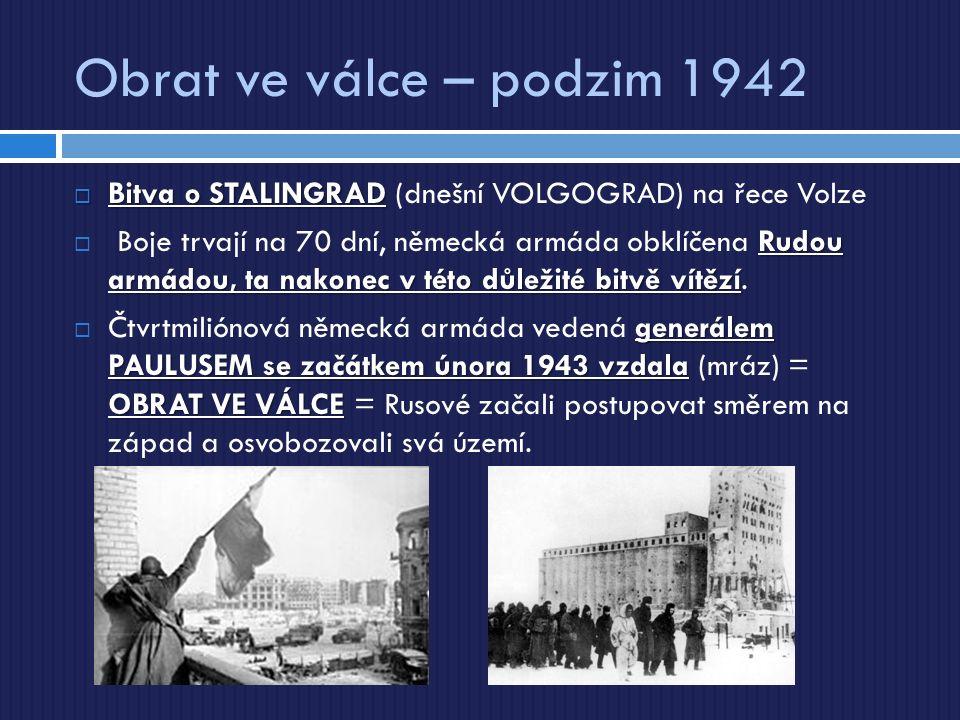 Obrat ve válce – podzim 1942  Bitva o STALINGRAD  Bitva o STALINGRAD (dnešní VOLGOGRAD) na řece Volze Rudou armádou, ta nakonec v této důležité bitvě vítězí  Boje trvají na 70 dní, německá armáda obklíčena Rudou armádou, ta nakonec v této důležité bitvě vítězí.