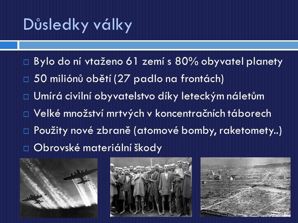 Důsledky války  Bylo do ní vtaženo 61 zemí s 80% obyvatel planety  50 miliónů obětí (27 padlo na frontách)  Umírá civilní obyvatelstvo díky leteckým náletům  Velké množství mrtvých v koncentračních táborech  Použity nové zbraně (atomové bomby, raketomety..)  Obrovské materiální škody