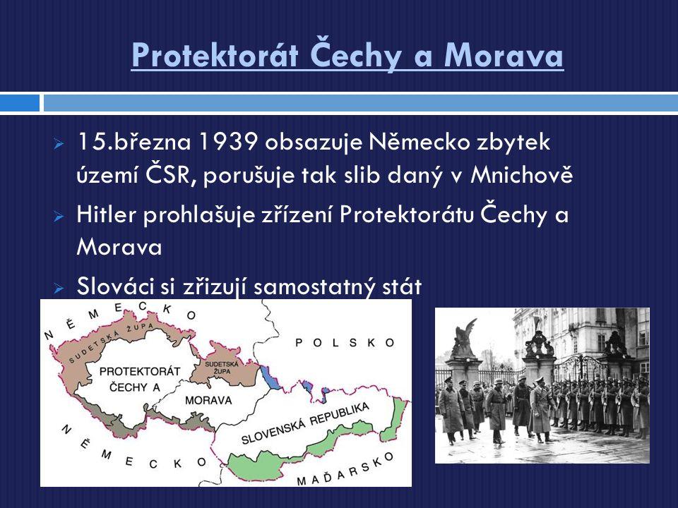 Protektorát Čechy a Morava  15.března 1939 obsazuje Německo zbytek území ČSR, porušuje tak slib daný v Mnichově  Hitler prohlašuje zřízení Protektorátu Čechy a Morava  Slováci si zřizují samostatný stát