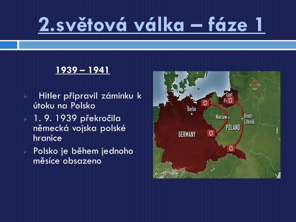 2.světová válka – fáze 1 1939 – 1941  Hitler připravil záminku k útoku na Polsko  1. 9. 1939 překročila německá vojska polské hranice  Polsko je bě