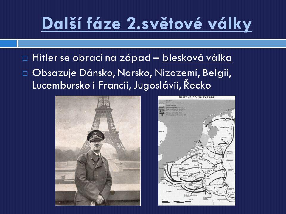 Další fáze 2.světové války  Hitler se obrací na západ – blesková válka  Obsazuje Dánsko, Norsko, Nizozemí, Belgii, Lucembursko i Francii, Jugoslávii
