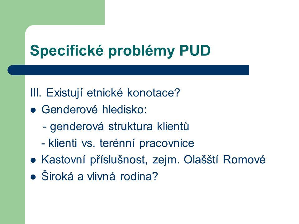 Specifické problémy PUD III. Existují etnické konotace? Genderové hledisko: - genderová struktura klientů - klienti vs. terénní pracovnice Kastovní př