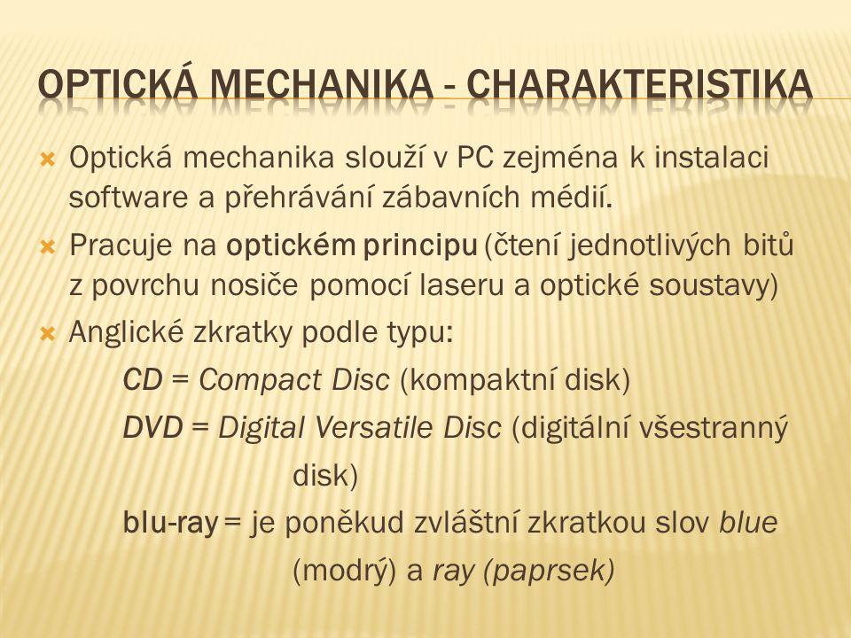  Optická mechanika slouží v PC zejména k instalaci software a přehrávání zábavních médií.  Pracuje na optickém principu (čtení jednotlivých bitů z p