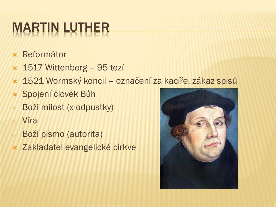  Reformátor  1517 Wittenberg – 95 tezí  1521 Wormský koncil – označení za kacíře, zákaz spisů  Spojení člověk Bůh o Boží milost (x odpustky) o Víra o Boží písmo (autorita)  Zakladatel evangelické církve