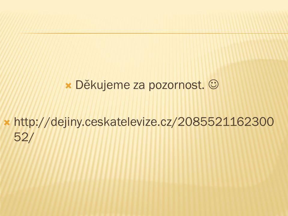  Děkujeme za pozornost.  http://dejiny.ceskatelevize.cz/2085521162300 52/