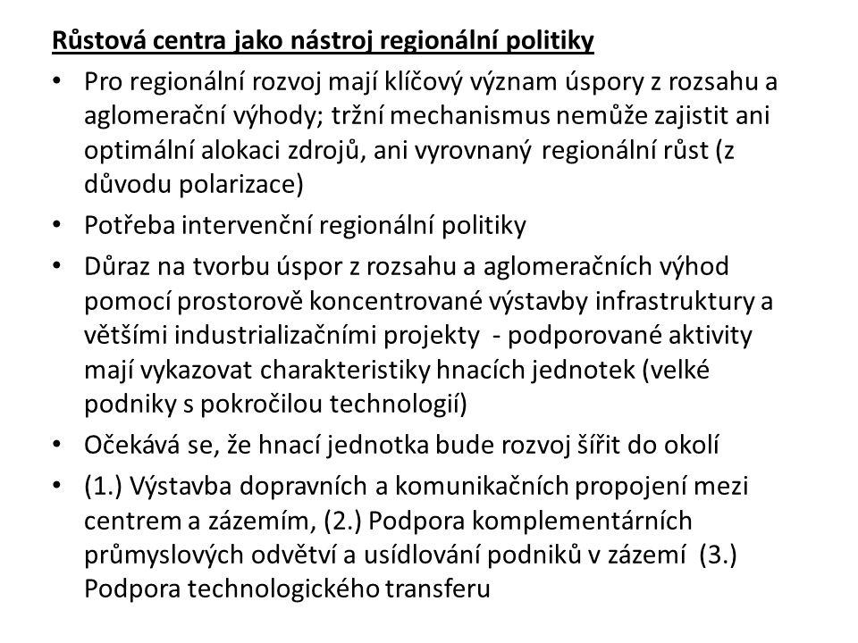 Růstová centra jako nástroj regionální politiky Pro regionální rozvoj mají klíčový význam úspory z rozsahu a aglomerační výhody; tržní mechanismus nemůže zajistit ani optimální alokaci zdrojů, ani vyrovnaný regionální růst (z důvodu polarizace) Potřeba intervenční regionální politiky Důraz na tvorbu úspor z rozsahu a aglomeračních výhod pomocí prostorově koncentrované výstavby infrastruktury a většími industrializačními projekty - podporované aktivity mají vykazovat charakteristiky hnacích jednotek (velké podniky s pokročilou technologií) Očekává se, že hnací jednotka bude rozvoj šířit do okolí (1.) Výstavba dopravních a komunikačních propojení mezi centrem a zázemím, (2.) Podpora komplementárních průmyslových odvětví a usídlování podniků v zázemí (3.) Podpora technologického transferu