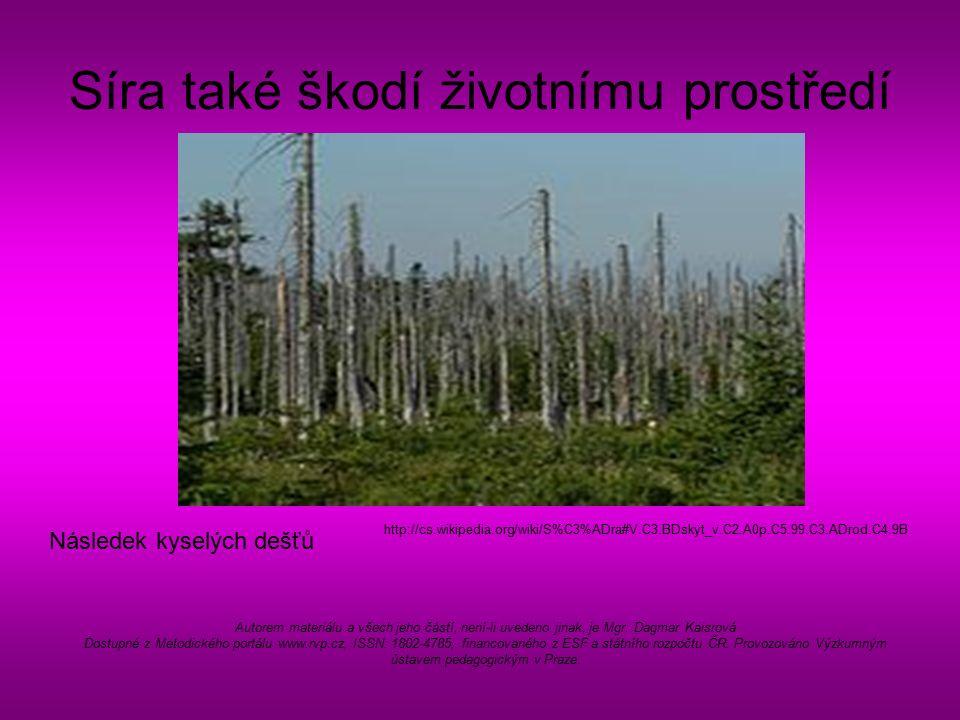 Síra také škodí životnímu prostředí Následek kyselých dešťů http://cs.wikipedia.org/wiki/S%C3%ADra#V.C3.BDskyt_v.C2.A0p.C5.99.C3.ADrod.C4.9B Autorem materiálu a všech jeho částí, není-li uvedeno jinak, je Mgr.