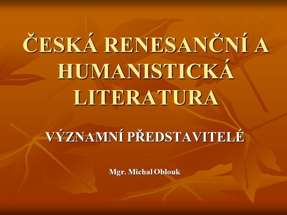 ČESKÁ RENESANČNÍ A HUMANISTICKÁ LITERATURA VÝZNAMNÍ PŘEDSTAVITELÉ Mgr. Michal Oblouk