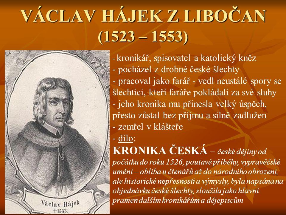 VÁCLAV HÁJEK Z LIBOČAN (1523 – 1553) - k- kronikář, spisovatel a katolický kněz - pocházel z drobné české šlechty racoval jako farář - vedl neustálé spory se šlechtici, kteří faráře pokládali za své sluhy - jeho kronika mu přinesla velký úspěch, přesto zůstal bez příjmu a silně zadlužen - zemřel v klášteře - d- dílo: KRONIKA ČESKÁ – české dějiny od počátku do roku 1526, poutavé příběhy, vypravěčské umění – obliba u čtenářů až do národního obrození, ale historické nepřesnosti a výmysly, byla napsána na objednávku české šlechty, sloužila jako hlavní pramen dalším kronikářům a dějepiscům