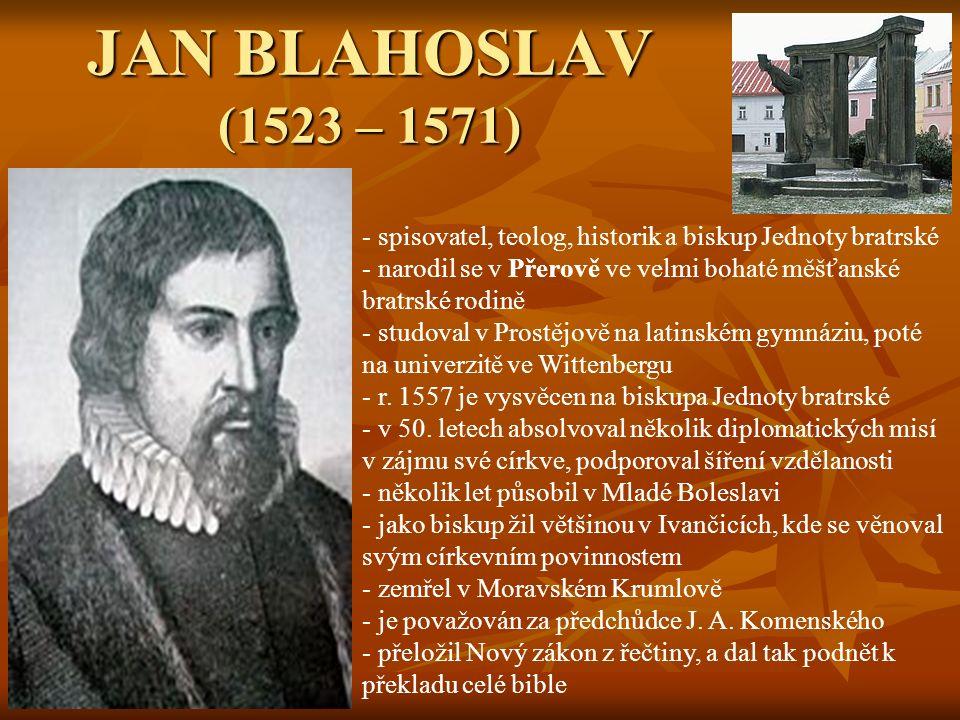 JAN BLAHOSLAV (1523 – 1571) - spisovatel, teolog, historik a biskup Jednoty bratrské - narodil se v Přerově ve velmi bohaté měšťanské bratrské rodině - studoval v Prostějově na latinském gymnáziu, poté na univerzitě ve Wittenbergu - r.