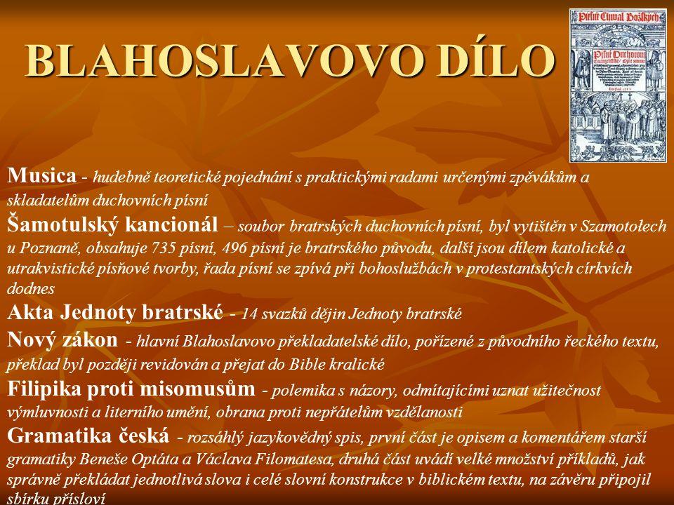 BLAHOSLAVOVO DÍLO Musica - hudebně teoretické pojednání s praktickými radami určenými zpěvákům a skladatelům duchovních písní Šamotulský kancionál – soubor bratrských duchovních písní, byl vytištěn v Szamotołech u Poznaně, obsahuje 735 písní, 496 písní je bratrského původu, další jsou dílem katolické a utrakvistické písňové tvorby, řada písní se zpívá při bohoslužbách v protestantských církvích dodnes Akta Jednoty bratrské - 14 svazků dějin Jednoty bratrské Nový zákon - hlavní Blahoslavovo překladatelské dílo, pořízené z původního řeckého textu, překlad byl později revidován a přejat do Bible kralické Filipika proti misomusům - polemika s názory, odmítajícími uznat užitečnost výmluvnosti a literního umění, obrana proti nepřátelům vzdělanosti Gramatika česká - rozsáhlý jazykovědný spis, první část je opisem a komentářem starší gramatiky Beneše Optáta a Václava Filomatesa, druhá část uvádí velké množství příkladů, jak správně překládat jednotlivá slova i celé slovní konstrukce v biblickém textu, na závěru připojil sbírku přísloví