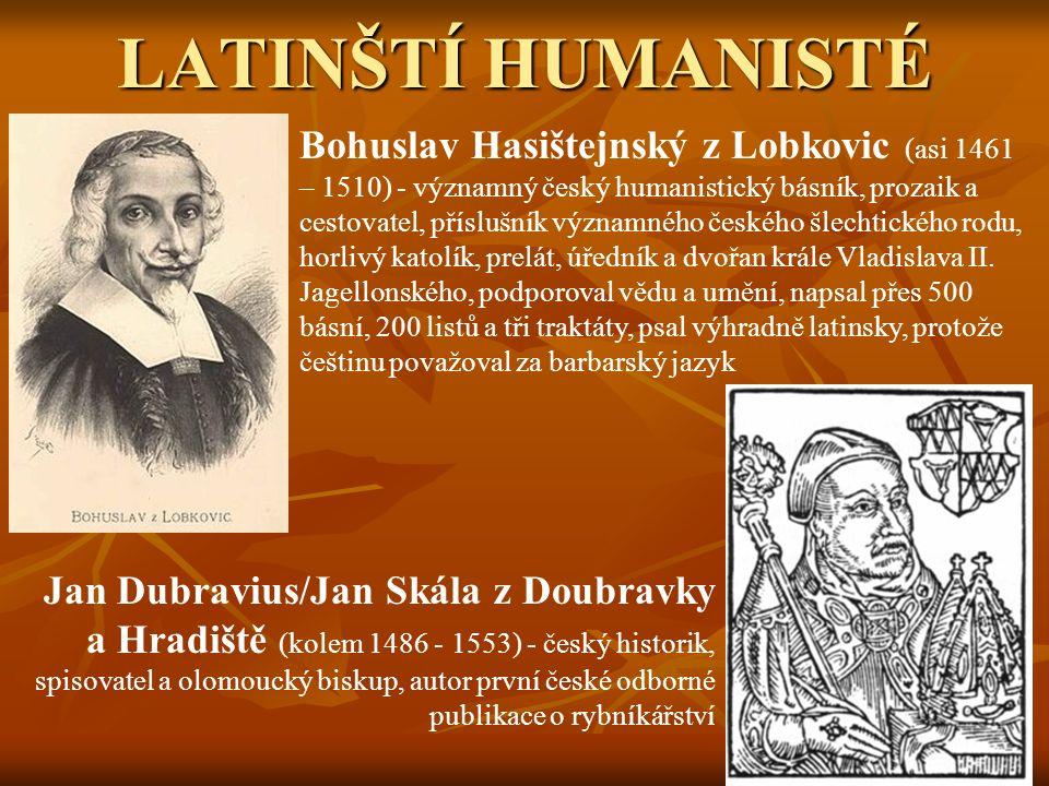 LATINŠTÍ HUMANISTÉ Bohuslav Hasištejnský z Lobkovic (asi 1461 – 1510) - významný český humanistický básník, prozaik a cestovatel, příslušník významného českého šlechtického rodu, horlivý katolík, prelát, úředník a dvořan krále Vladislava II.