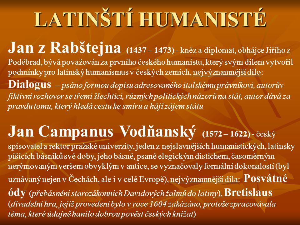 LATINŠTÍ HUMANISTÉ Jan z Rabštejna (1437 – 1473) - kněz a diplomat, obhájce Jiřího z Poděbrad, bývá považován za prvního českého humanistu, který svým dílem vytvořil podmínky pro latinský humanismus v českých zemích, nejvýznamnější dílo: Dialogus – psáno formou dopisu adresovaného italskému právníkovi, autorův fiktivní rozhovor se třemi šlechtici, různých politických názorů na stát, autor dává za pravdu tomu, který hledá cestu ke smíru a hájí zájem státu Jan Campanus Vodňanský (1572 – 1622) - český spisovatel a rektor pražské univerzity, jeden z nejslavnějších humanistických, latinsky píšících básníků své doby, jeho básně, psané elegickým distichem, časoměrným nerýmovaným veršem obvyklým v antice, se vyznačovaly formální dokonalostí (byl uznávaný nejen v Čechách, ale i v celé Evropě), nejvýznamnější díla: Posvátné ódy (přebásnění starozákonních Davidových žalmů do latiny), Bretislaus (divadelní hra, jejíž provedení bylo v roce 1604 zakázáno, protože zpracovávala téma, které údajně hanilo dobrou pověst českých knížat)