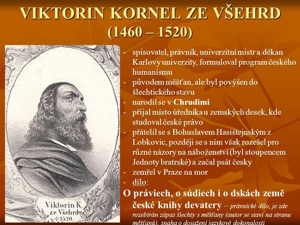 VIKTORIN KORNEL ZE VŠEHRD (1460 – 1520) -spisovatel, právník, univerzitní mistr a děkan Karlovy univerzity, formuloval program českého humanismu -původem měšťan, ale byl povýšen do šlechtického stavu -narodil se v Chrudimi -přijal místo úředníka u zemských desek, kde studoval české právo -přátelil se s Bohuslavem Hasištejnským z Lobkovic, později se s ním však rozešel pro různé názory na náboženství (byl stoupencem Jednoty bratrské) a začal psát česky -zemřel v Praze na mor -dílo: O práviech, o súdiech i o dskách země české knihy devatery – právnické dílo, je zde rozebírán zápas šlechty s měšťany (autor se staví na stranu měšťanů), snaha o dosažení jazykové dokonalosti