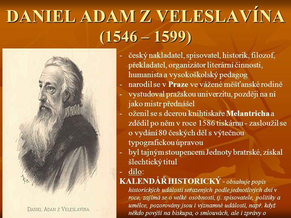 DANIEL ADAM Z VELESLAVÍNA (1546 – 1599) -český nakladatel, spisovatel, historik, filozof, překladatel, organizátor literární činnosti, humanista a vysokoškolský pedagog -narodil se v Praze ve vážené měšťanské rodině -vystudoval pražskou univerzitu, později na ní jako mistr přednášel -oženil se s dcerou knihtiskaře Melantricha a zdědil po něm v roce 1586 tiskárnu - zasloužil se o vydání 80 českých děl s výtečnou typografickou úpravou -byl tajným stoupencem Jednoty bratrské, získal šlechtický titul -dílo: KALENDÁŘ HISTORICKÝ - obsahuje popis historických událostí seřazených podle jednotlivých dní v roce, zajímá se o velké osobnosti, tj.