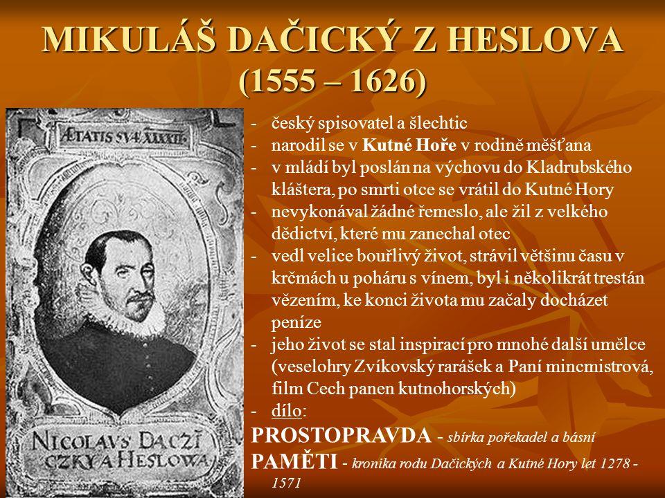 MIKULÁŠ DAČICKÝ Z HESLOVA (1555 – 1626) -český spisovatel a šlechtic -narodil se v Kutné Hoře v rodině měšťana -v mládí byl poslán na výchovu do Kladrubského kláštera, po smrti otce se vrátil do Kutné Hory -nevykonával žádné řemeslo, ale žil z velkého dědictví, které mu zanechal otec -vedl velice bouřlivý život, strávil většinu času v krčmách u poháru s vínem, byl i několikrát trestán vězením, ke konci života mu začaly docházet peníze -jeho život se stal inspirací pro mnohé další umělce (veselohry Zvíkovský rarášek a Paní mincmistrová, film Cech panen kutnohorských) -dílo: PROSTOPRAVDA - sbírka pořekadel a básní PAMĚTI - kronika rodu Dačických a Kutné Hory let 1278 - 1571