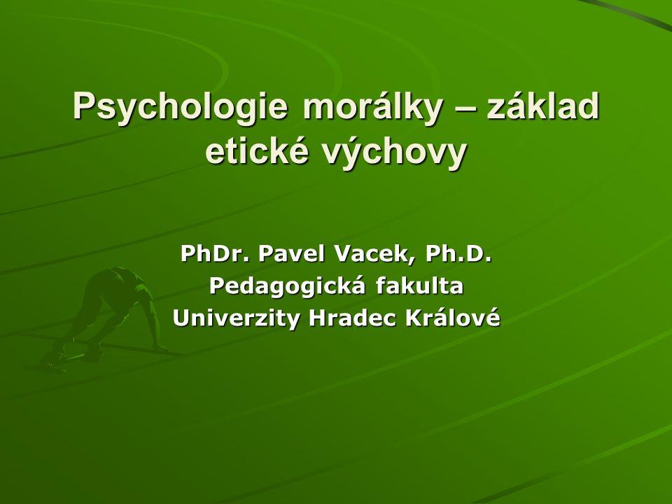 Psychologie morálky – základ etické výchovy PhDr. Pavel Vacek, Ph.D.