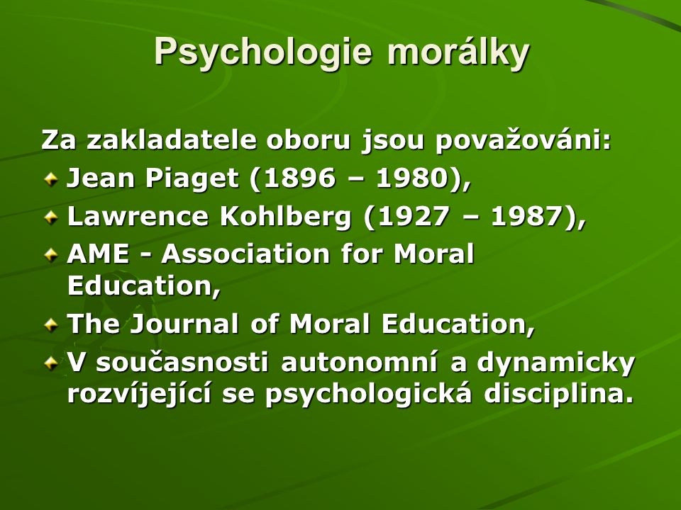 Psychologie morálky Za zakladatele oboru jsou považováni: Jean Piaget (1896 – 1980), Lawrence Kohlberg (1927 – 1987), AME - Association for Moral Education, The Journal of Moral Education, V současnosti autonomní a dynamicky rozvíjející se psychologická disciplina.