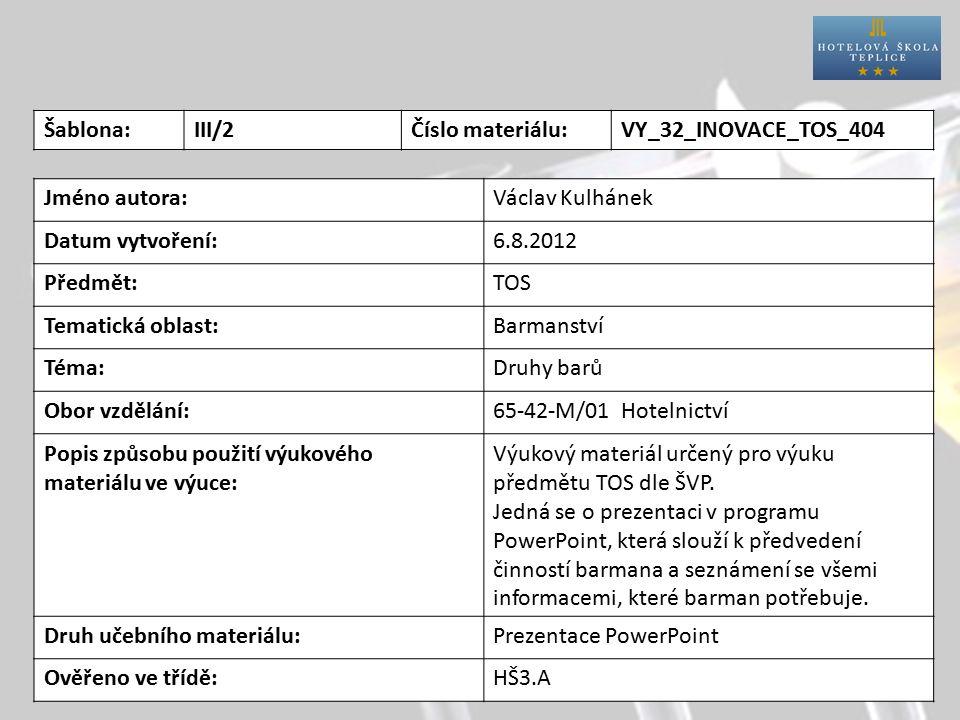 Šablona:III/2Číslo materiálu:VY_32_INOVACE_TOS_404 Jméno autora:Václav Kulhánek Datum vytvoření:6.8.2012 Předmět:TOS Tematická oblast:Barmanství Téma:Druhy barů Obor vzdělání:65-42-M/01 Hotelnictví Popis způsobu použití výukového materiálu ve výuce: Výukový materiál určený pro výuku předmětu TOS dle ŠVP.