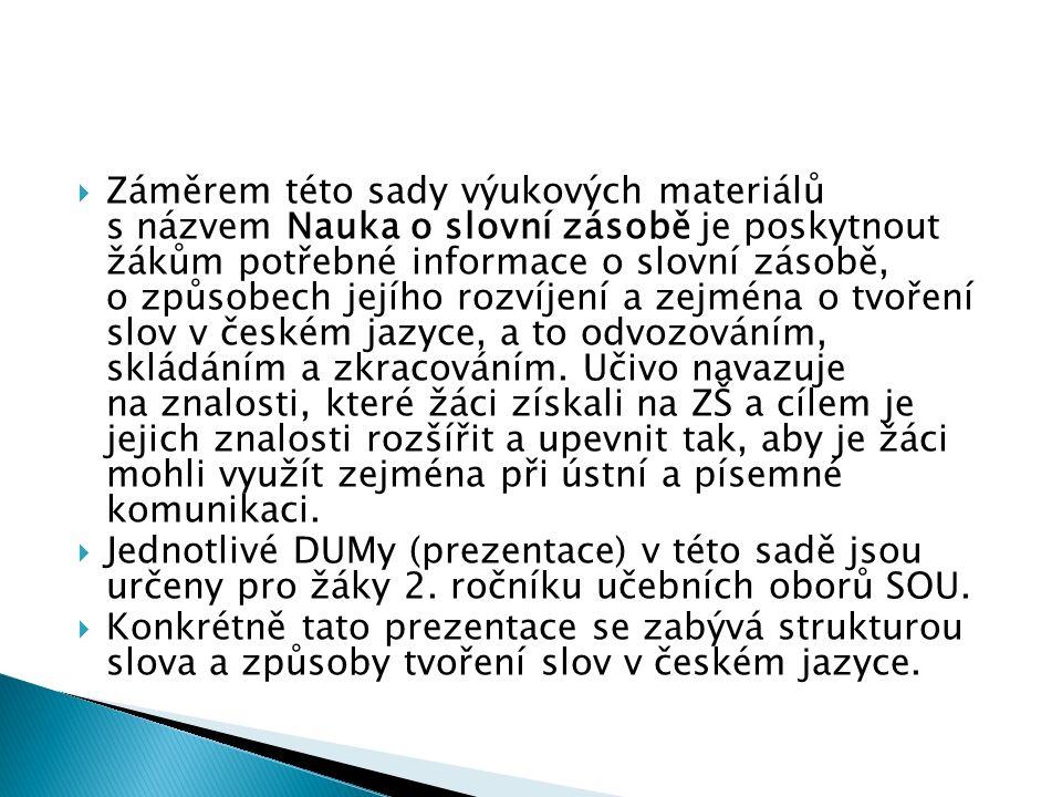  Záměrem této sady výukových materiálů s názvem Nauka o slovní zásobě je poskytnout žákům potřebné informace o slovní zásobě, o způsobech jejího rozvíjení a zejména o tvoření slov v českém jazyce, a to odvozováním, skládáním a zkracováním.