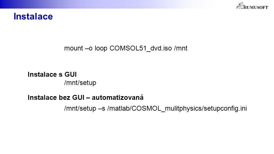 Instalace mount –o loop COMSOL51_dvd.iso /mnt /mnt/setup /mnt/setup –s /matlab/COSMOL_mulitphysics/setupconfig.ini Instalace s GUI Instalace bez GUI – automatizovaná