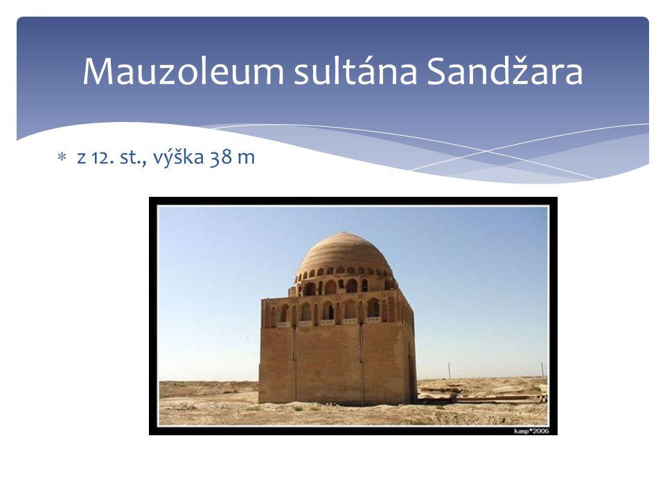 Mauzoleum sultána Sandžara  z 12. st., výška 38 m