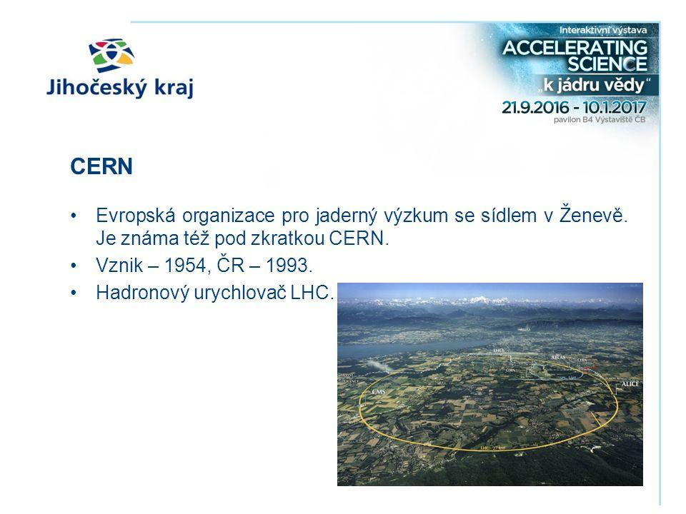 CERN Evropská organizace pro jaderný výzkum se sídlem v Ženevě. Je známa též pod zkratkou CERN. Vznik – 1954, ČR – 1993. Hadronový urychlovač LHC.