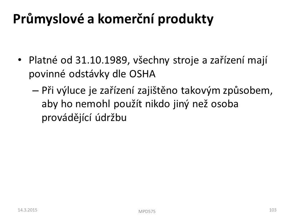 Průmyslové a komerční produkty Platné od 31.10.1989, všechny stroje a zařízení mají povinné odstávky dle OSHA – Při výluce je zařízení zajištěno takovým způsobem, aby ho nemohl použít nikdo jiný než osoba provádějící údržbu 14.3.2015103 MPD575